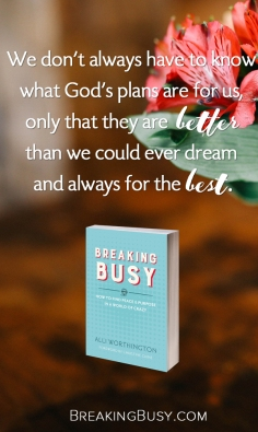 Breaking Busy Book. We don't always have to know  what God's plans are for us,   only that they are better  than we cou.jpg