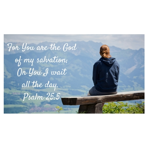 For You are the God of my salvation;On You I wait all the day. Psalm 25-5