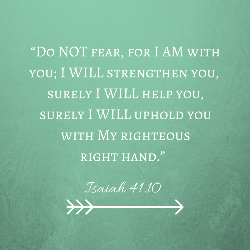 """Do NOT fear, for I AM with you; I WILL strengthen you, surely I WILL help you, surely I WILL help you, surely I WILL uphold you with My righteous right hand."" Isaiah 41_10"